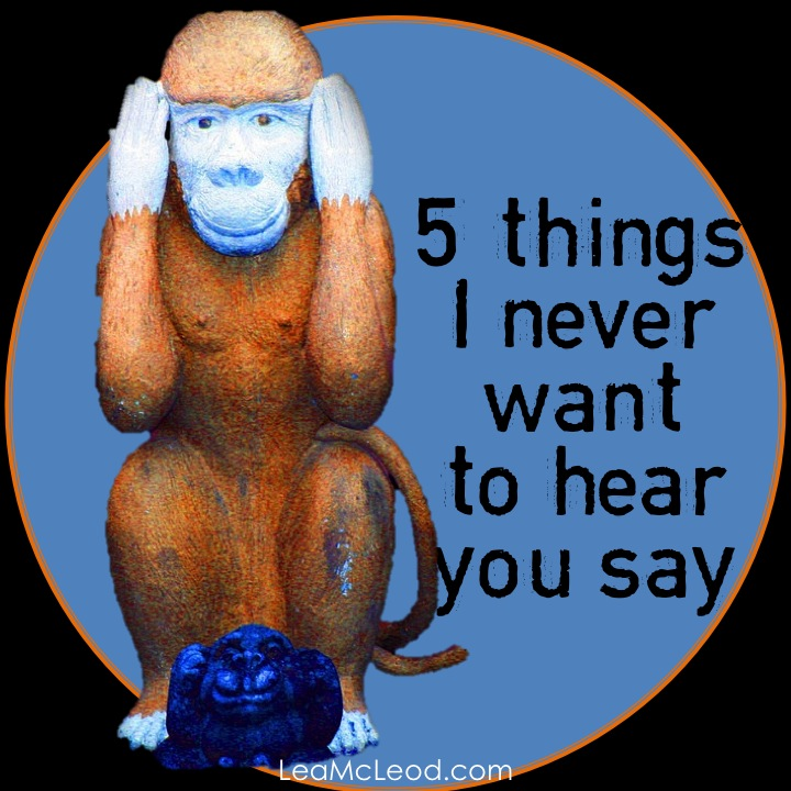 5 Things I Never Want To Hear You Say